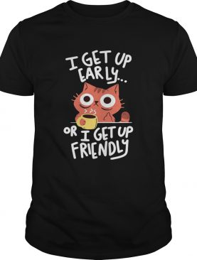 CatI get up early or I get up friendly shirt