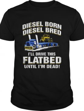 Diesel born diesel bred ill drive this flatbed until im dead shirt