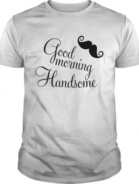 Good morning handsome shirt