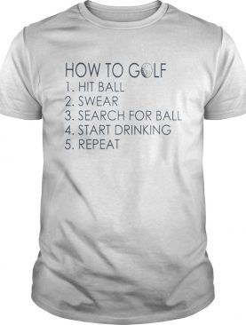 How To Golf Hit Ball Swear Search For Ball Start Drinking Repeat Shirt