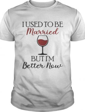 I used to be married wine but Im better now shirt