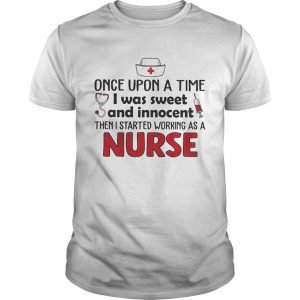 Once upon a time I was sweet and innocent then I started working as a nurse  Unisex
