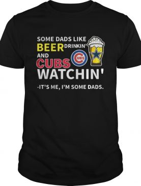 Some dads like beer drinkin and Cubs watchin Its me Im some dads shirt