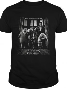 Think your family is weird The Addams Family shirt