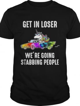 Unicorn Get in loser Were going stabbing people shirt