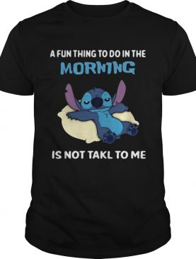 A fun thing to do in the morning is not takl to me shirt