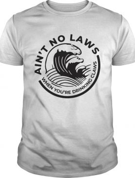 Aint no Laws when youre drinking claws Trevor Wallace shirt