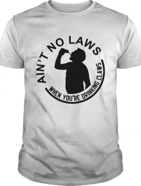 Aint no laws when youre drinking claws shirt