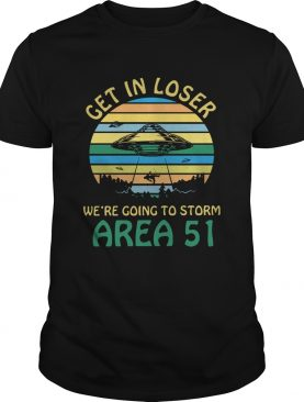 Get in loser were going to storm Area 51 vintage shirt
