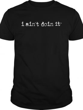 I Aint Doin It Shirt