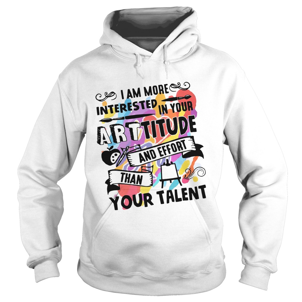 I am more interested in your Arttitude and effort than your talent Hoodie