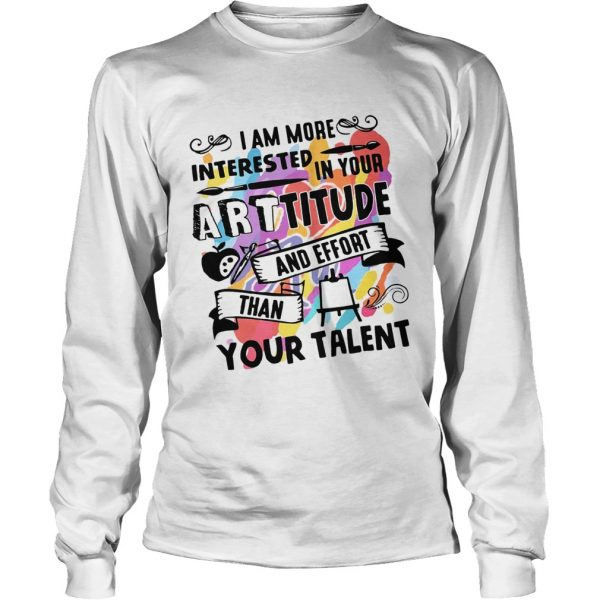 I am more interested in your Arttitude and effort than your talent  LongSleeve