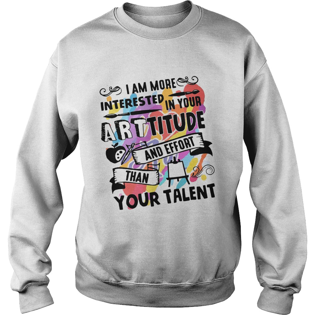 I am more interested in your Arttitude and effort than your talent Sweatshirt