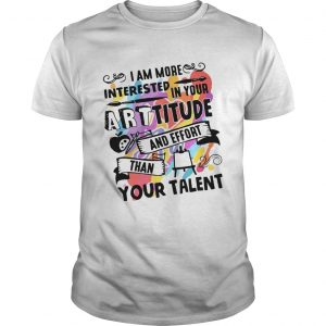 I am more interested in your Arttitude and effort than your talent  Unisex