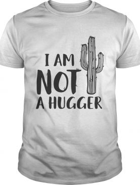 I am not a hugger cactus shirt