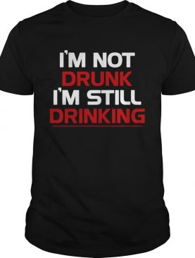 Im not drunk Im still drinking shirt