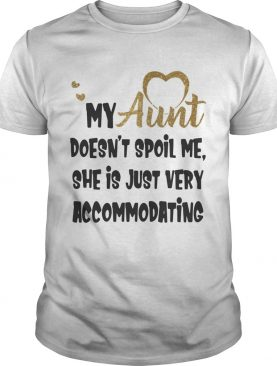 My aunt doesnt spoil me she is just very accommodating shirt