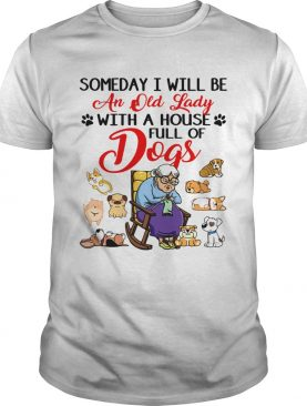 Someday I will be an old lady with a house full of dogs shirt