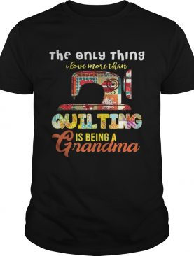 The only thing I love more than quilting is being a grandma shirt