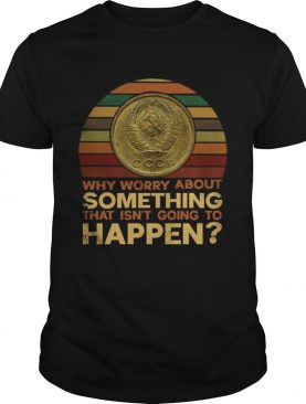 Why worry about something that isnt going to happen shirt