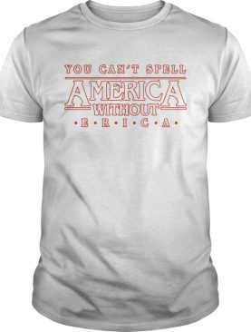 You cant spell America without Erica shirt