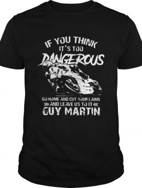 If you think It's too Dangerous go home and cut your lawn Guy Martin shirt