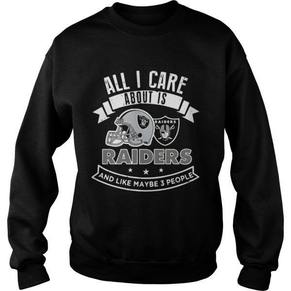 All I care about is Raiders and like maybe 3 people  Sweatshirt