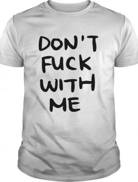 Dont fuck with me I will cry t shirt