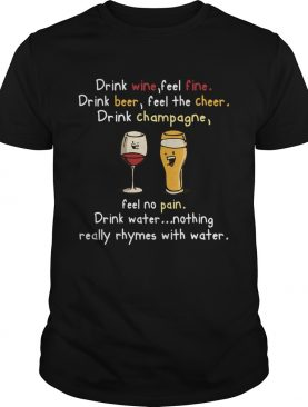 Drink Wine feel fine drink Beer feel the cheer drink Champagne shirt