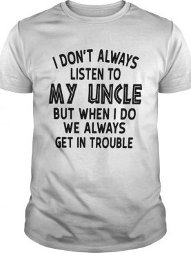 I Dont Always Listen To My Uncle But When I Do We Always Get In Trouble White Tshirt