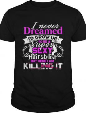 I Never Dreamed Id Grow Up To Be A Super Sexy Hair Stylist But Here I Am Killing It TShirt