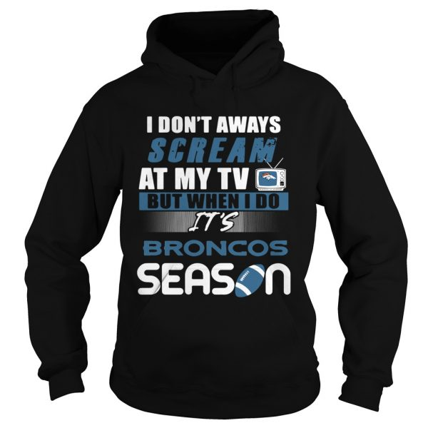 I dont aways scream at my TV but when I do Its Broncos season  Hoodie