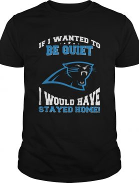 If I wanted to be quiet I would have stayed home Carolina Panthers shirt