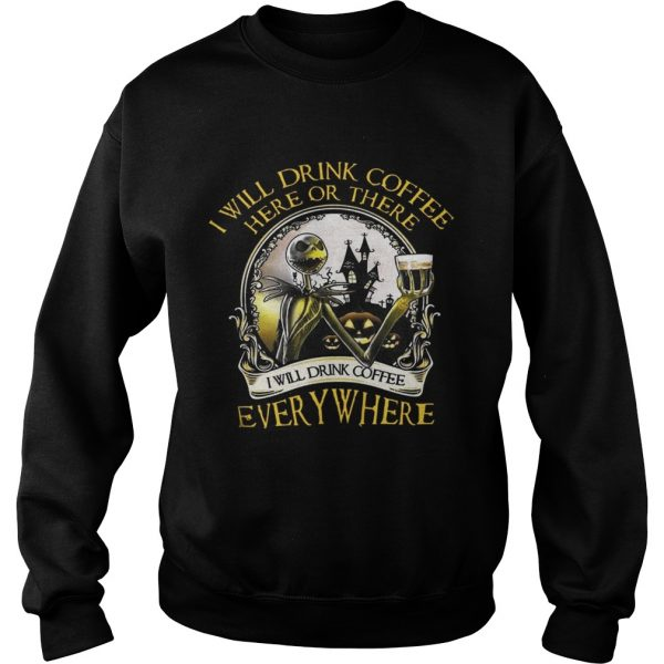 Jack Skellington I Will Drink Coffee Here Or There Everywhere Shirt Sweatshirt