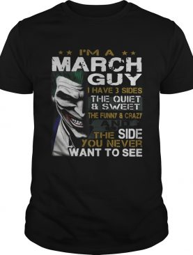 Joker Im a March guy I have 3 sides the quiet and sweetthe funny shirt