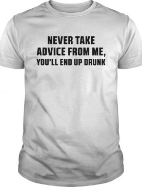 Never Take Advice From Me Youll End Up Drunk White Tshirt