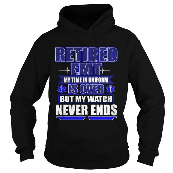 Retired EMT My Time In Uniform Is Over But My Watch Never Ends TShirt Hoodie