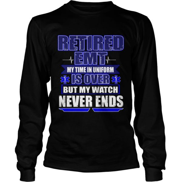 Retired EMT My Time In Uniform Is Over But My Watch Never Ends TShirt LongSleeve