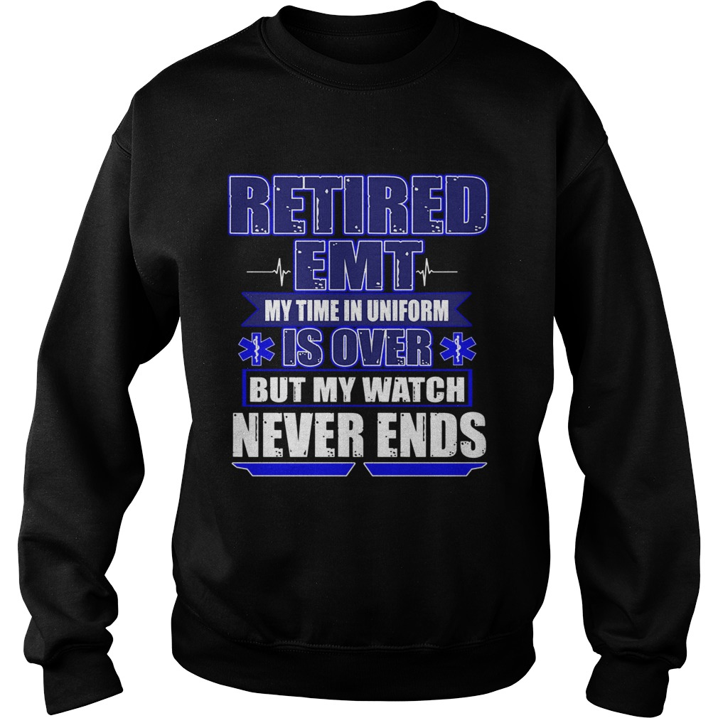 Retired EMT My Time In Uniform Is Over But My Watch Never Ends TShirt Sweatshirt