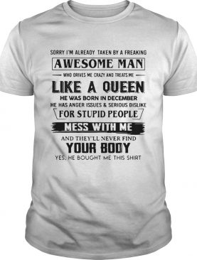 Sorry I Am Already Taken By A Freaking Awesome Man Who Drives Me Crazy And Treats Me Like A Queen shirt