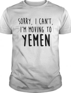 Sorry I cant Im moving to Yemen shirt