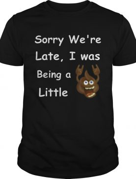 Sory Were Late i Was Being A Little shirt