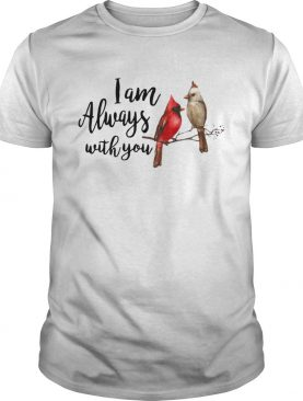 The northern cardinal I am always with you shirt