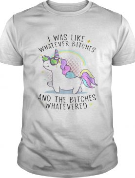Unicorn I was like whatever bitches and the bitches whatever shirt