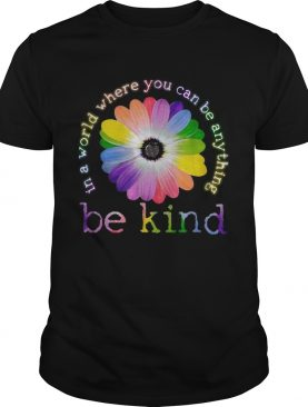 Flower Lgbt In a world where you can be anything be kind shirt