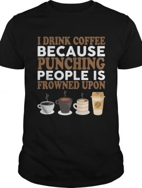 I Drink Coffee Because Punching People Is Frowned Upon Funny Shirt