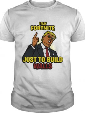 I Play Fortnite Just To Build The Walls Funny President Trump shirt