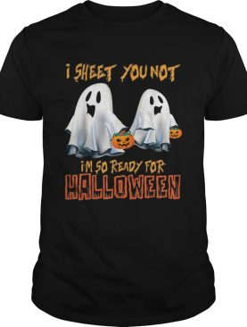 I Sheet You Not Im So Ready For Halloween Ghost shirt