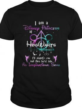 I am a disney princess Hogwarts Ill stupefy you and then burst into an inspirational song shirt