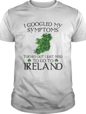 I googled my symptoms turned out I just need to go Ireland shirt